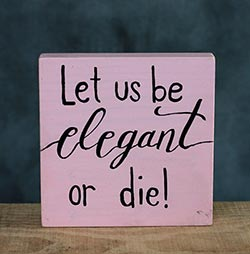 Let Us Be Elegant or Die Shelf Sitter Sign