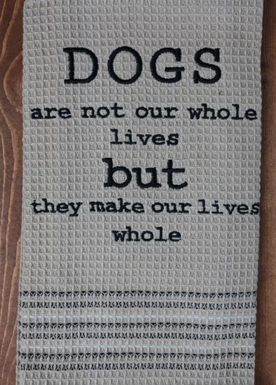 Dogs Make Our Lives Whole Dishtowel