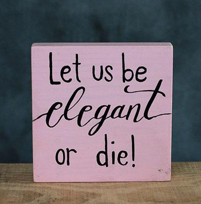 Let Us Be Elegant or Die Sign (Custom Color)