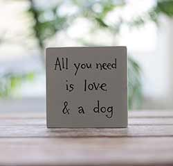 All You Need Is Love and a Dog Shelf Sitter Sign (Custom Color)