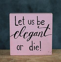 Let Us Be Elegant or Die Shelf Sitter Sign